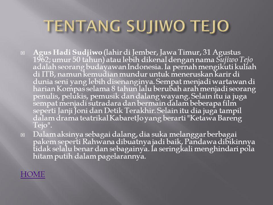  Kuliah di jurusan Matematika dan jurusan Teknik Sipil Institut Teknologi Bandung, hasrat berkesenian Sujiwo mulai berkembang.Sujiwo Tejo yang mendalang wayang kulit sejak anak-anak, mulai mencipta sendiri lakon-lakon wayang kulit sebagai awal profesinya di dunia wayang dengan judul Semar Mesem (1994).Pada tahun 1998, Sujiwo Tejo mulai dikenal masyarakat sebagai penyanyi (selain sebagai dalang) berkat lagu- lagunya dalam album Pada Suatu Ketika.