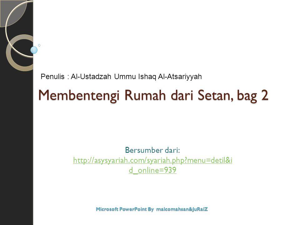 Membentengi Rumah dari Setan, bag 2 Bersumber dari: http://asysyariah.com/syariah.php?menu=detil&i d_online=939 Microsoft PowerPoint By malcomahsan&Ju