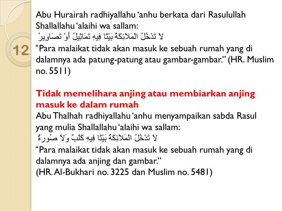 12 Abu Hurairah radhiyallahu 'anhu berkata dari Rasulullah Shallallahu 'alaihi wa sallam: لاَ تَدْخُلُ الْمَلاَئِكَةُ بَيْتًا فِيهِ تَمَاثِيلُ أَوْ تَ