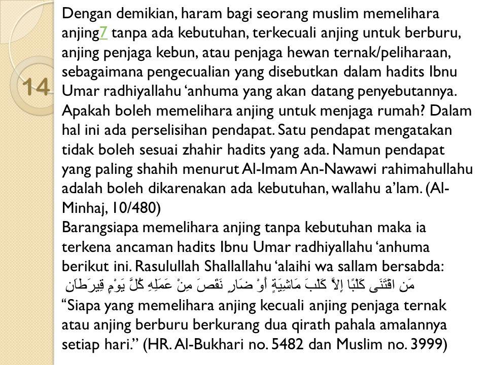 14 Dengan demikian, haram bagi seorang muslim memelihara anjing7 tanpa ada kebutuhan, terkecuali anjing untuk berburu, anjing penjaga kebun, atau penj