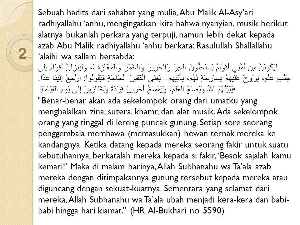 2 Sebuah hadits dari sahabat yang mulia, Abu Malik Al-Asy'ari radhiyallahu 'anhu, mengingatkan kita bahwa nyanyian, musik berikut alatnya bukanlah per