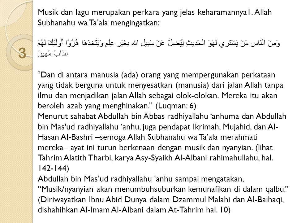 4 Al-Imam Malik rahimahullahu ketika ditanya tentang sebagian penduduk Madinah yang membolehkan nyanyian, beliau menjawab, Sungguh menurut kami, orang-orang yang melakukannya adalah orang fasik. (Diriwayatkan Abu Bakr Al-Khallal rahimahullahu dalam Al-Amru bil Ma'ruf dan Ibnul Jauzi rahimahullahu dalam Talbis Iblis hal.