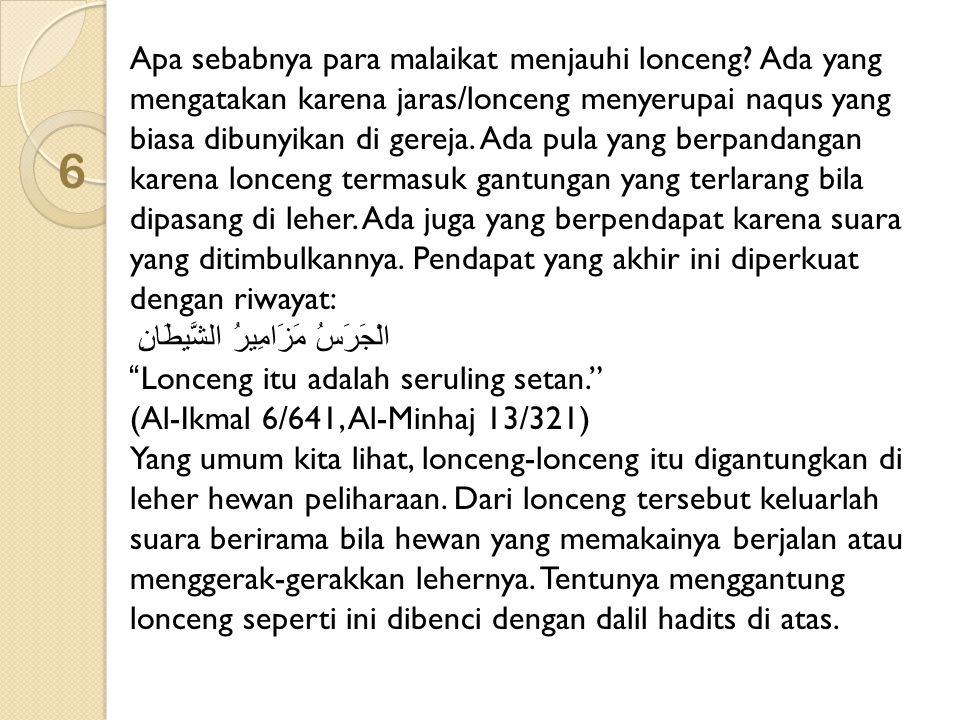 7 Faedah Fadhilatusy Syaikh Muhammad ibnu Shalih Al-Utsaimin rahimahullahu menyatakan, dering yang terdengar dari jam sebagai pengingat waktu dan yang semisalnya, tidaklah masuk dalam pelarangan, karena lonceng itu tidak digantungkan di leher hewan peliharaan dan suaranya keluar hanya di waktu-waktu tertentu sebagai pengingat.