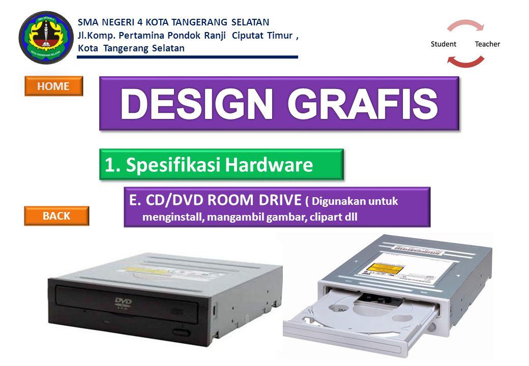 1. Spesifikasi Hardware E. CD/DVD ROOM DRIVE ( Digunakan untuk menginstall, mangambil gambar, clipart dll BACK HOME SMA NEGERI 4 KOTA TANGERANG SELATA