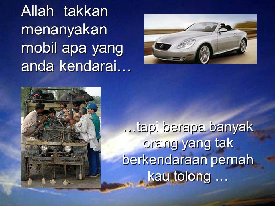 …tapi berapa banyak orang yang tak berkendaraan pernah kau tolong … Allah takkan menanyakan mobil apa yang anda kendarai…