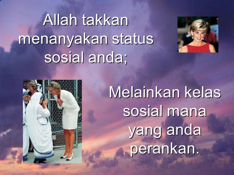 Allah takkan menanyakan status sosial anda; Melainkan kelas sosial mana yang anda perankan.