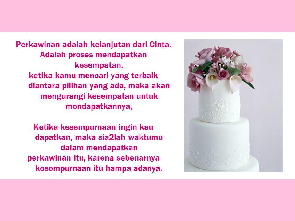 Perkawinan adalah kelanjutan dari Cinta. Adalah proses mendapatkan kesempatan, ketika kamu mencari yang terbaik diantara pilihan yang ada, maka akan m