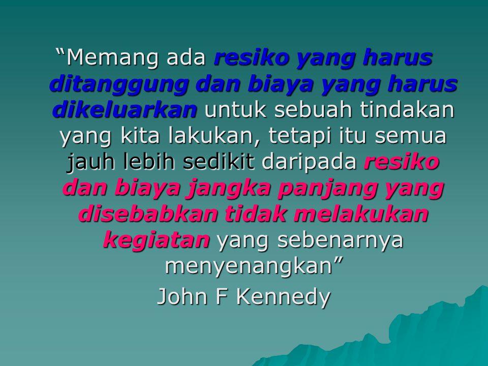 Memang ada resiko yang harus ditanggung dan biaya yang harus dikeluarkan untuk sebuah tindakan yang kita lakukan, tetapi itu semua jauh lebih sedikit daripada resiko dan biaya jangka panjang yang disebabkan tidak melakukan kegiatan yang sebenarnya menyenangkan John F Kennedy