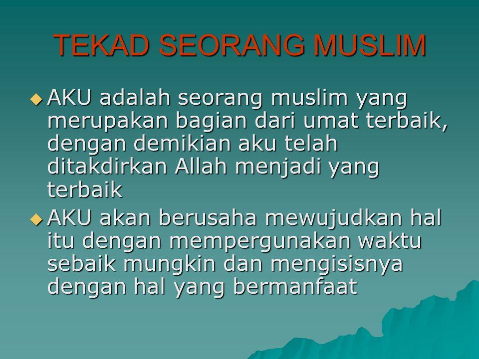 TEKAD SEORANG MUSLIM  AKU adalah seorang muslim yang merupakan bagian dari umat terbaik, dengan demikian aku telah ditakdirkan Allah menjadi yang terbaik  AKU akan berusaha mewujudkan hal itu dengan mempergunakan waktu sebaik mungkin dan mengisisnya dengan hal yang bermanfaat