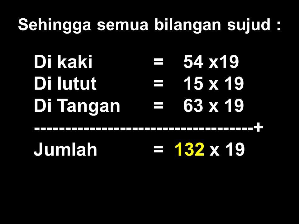 Di kaki= 54 x19 Di lutut= 15 x 19 Di Tangan=63 x 19 ------------------------------------+ Jumlah= 132 x 19 Sehingga semua bilangan sujud :