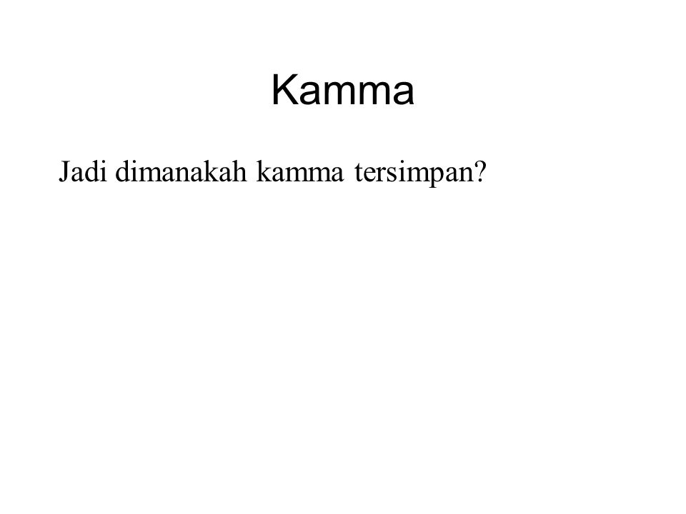 Kamma Jadi dimanakah kamma tersimpan? •It is not stored anywhere. •It is the potential results that arise when the conditions are right. •For example,