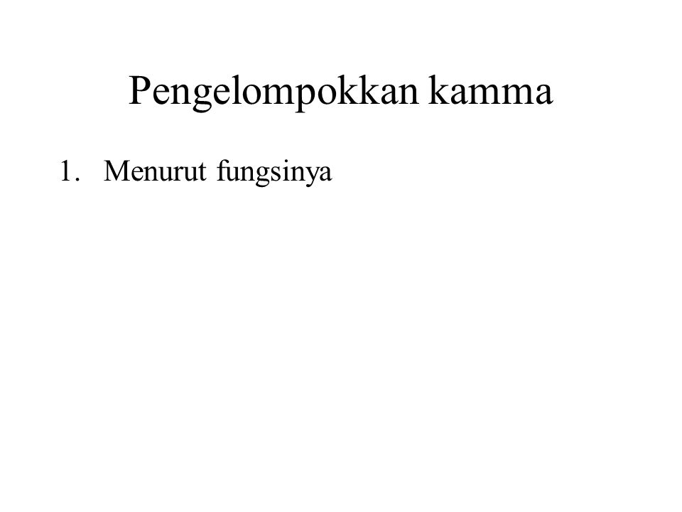 Pengelompokkan kamma 1.Menurut fungsinya According to priority of effect 2.According to the time of taking effect 3.According to the place of taking effect