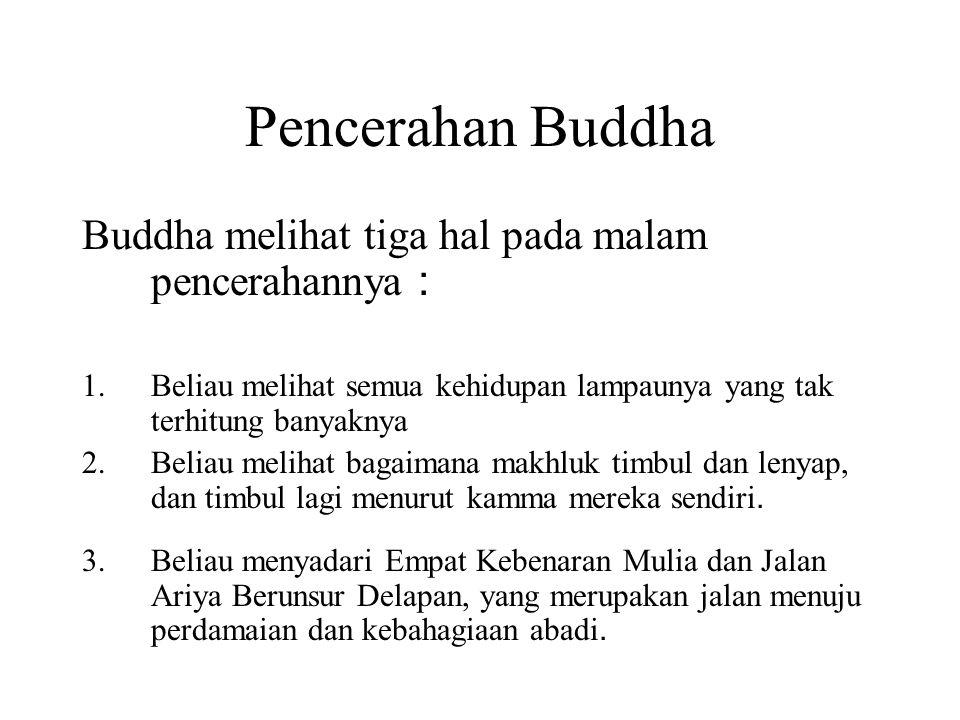 Pencerahan Buddha Buddha melihat tiga hal pada malam pencerahannya : 1.Beliau melihat semua kehidupan lampaunya yang tak terhitung banyaknya 2.Beliau melihat bagaimana makhluk timbul dan lenyap, dan timbul lagi menurut kamma mereka sendiri.