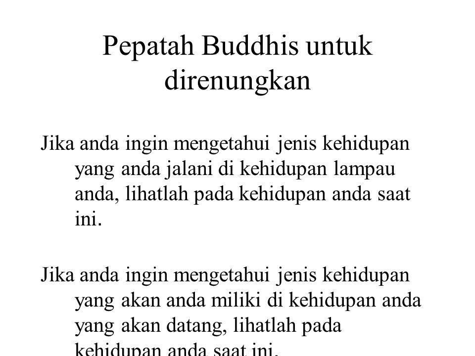 Pepatah Buddhis untuk direnungkan Jika anda ingin mengetahui jenis kehidupan yang anda jalani di kehidupan lampau anda, lihatlah pada kehidupan anda saat ini.