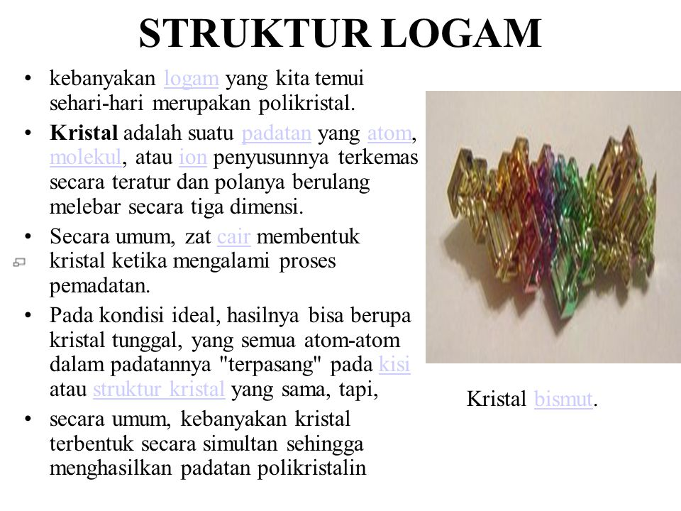 STRUKTUR LOGAM •kebanyakan logam yang kita temui sehari-hari merupakan polikristal.logam •Kristal adalah suatu padatan yang atom, molekul, atau ion penyusunnya terkemas secara teratur dan polanya berulang melebar secara tiga dimensi.padatanatom molekulion •Secara umum, zat cair membentuk kristal ketika mengalami proses pemadatan.cair •Pada kondisi ideal, hasilnya bisa berupa kristal tunggal, yang semua atom-atom dalam padatannya terpasang pada kisi atau struktur kristal yang sama, tapi,kisistruktur kristal •secara umum, kebanyakan kristal terbentuk secara simultan sehingga menghasilkan padatan polikristalin Kristal bismut.bismut