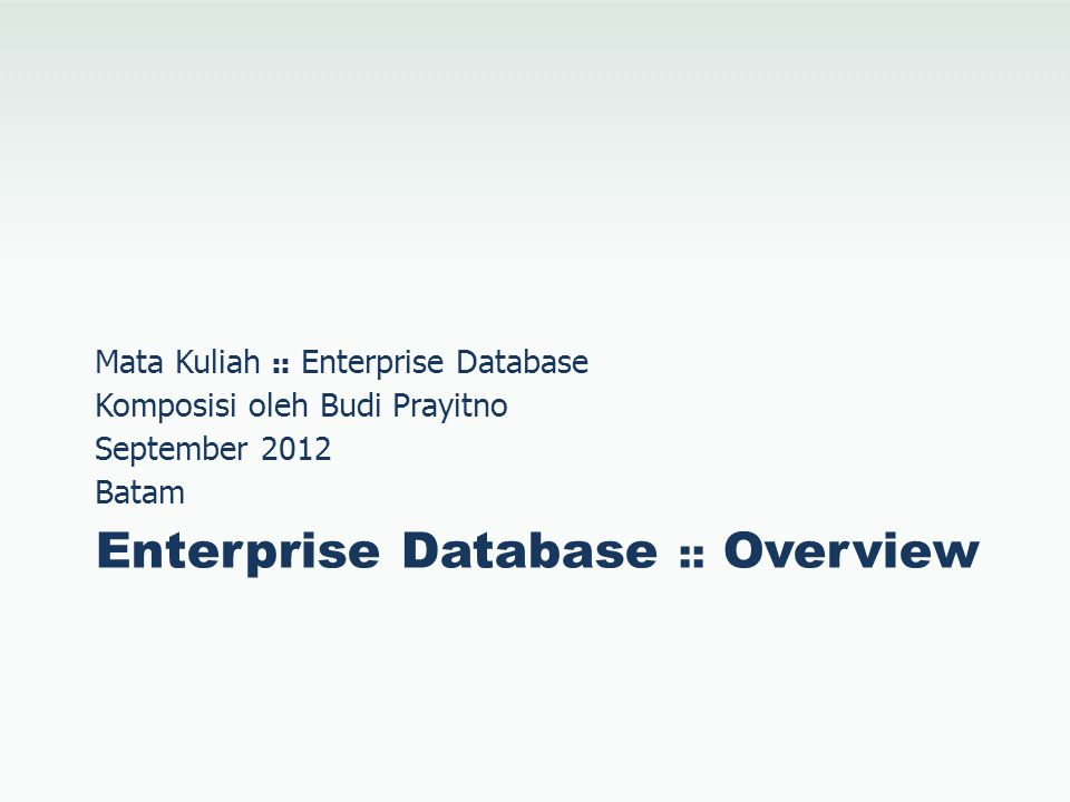Enterprise Database :: Overview Mata Kuliah :: Enterprise Database Komposisi oleh Budi Prayitno September 2012 Batam