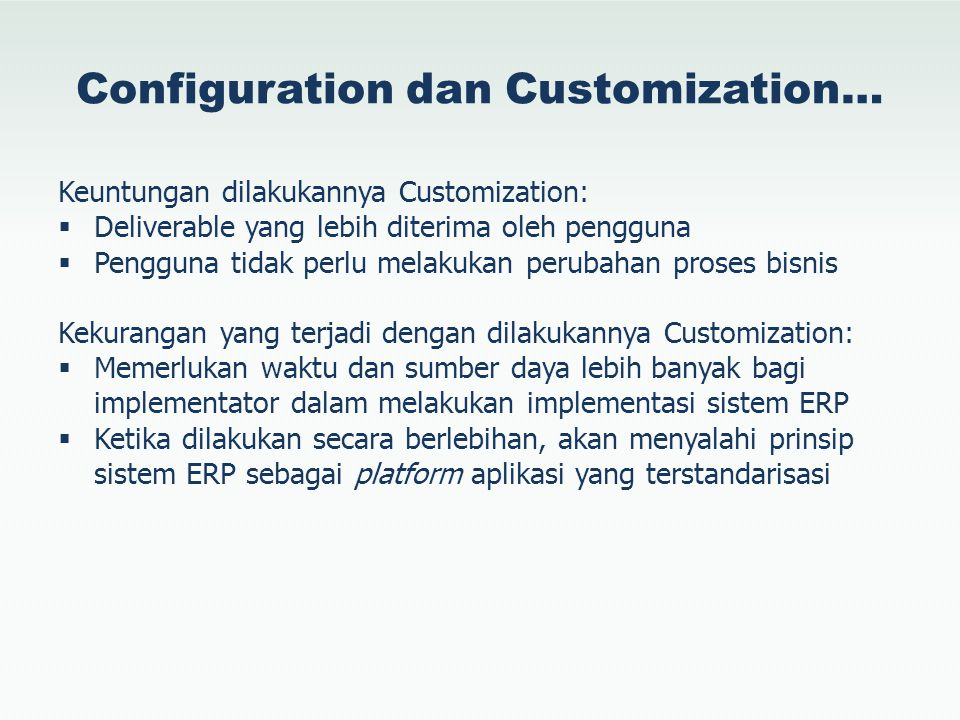 Configuration dan Customization… Keuntungan dilakukannya Customization:  Deliverable yang lebih diterima oleh pengguna  Pengguna tidak perlu melakuk