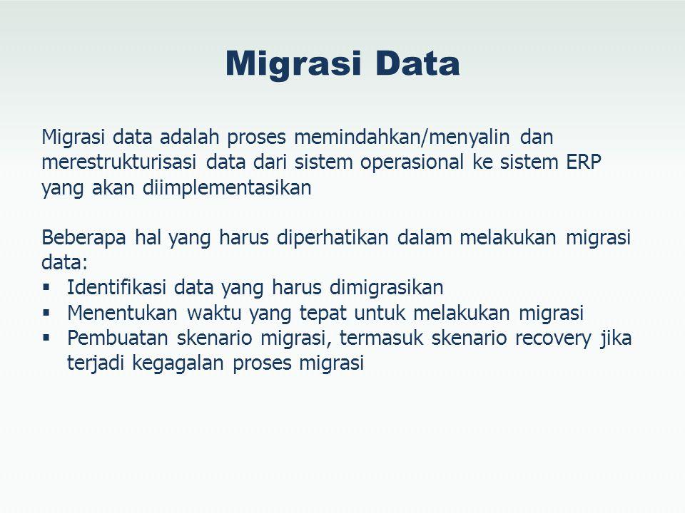 Migrasi Data Migrasi data adalah proses memindahkan/menyalin dan merestrukturisasi data dari sistem operasional ke sistem ERP yang akan diimplementasi