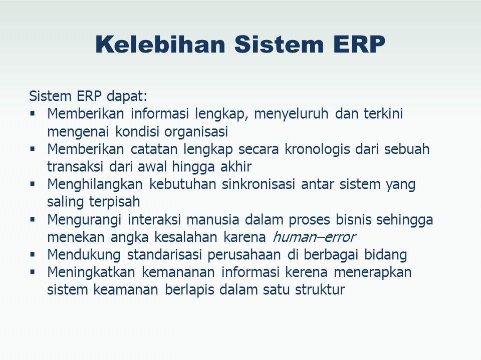 Kelebihan Sistem ERP Sistem ERP dapat:  Memberikan informasi lengkap, menyeluruh dan terkini mengenai kondisi organisasi  Memberikan catatan lengkap