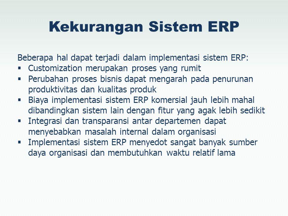Kekurangan Sistem ERP Beberapa hal dapat terjadi dalam implementasi sistem ERP:  Customization merupakan proses yang rumit  Perubahan proses bisnis