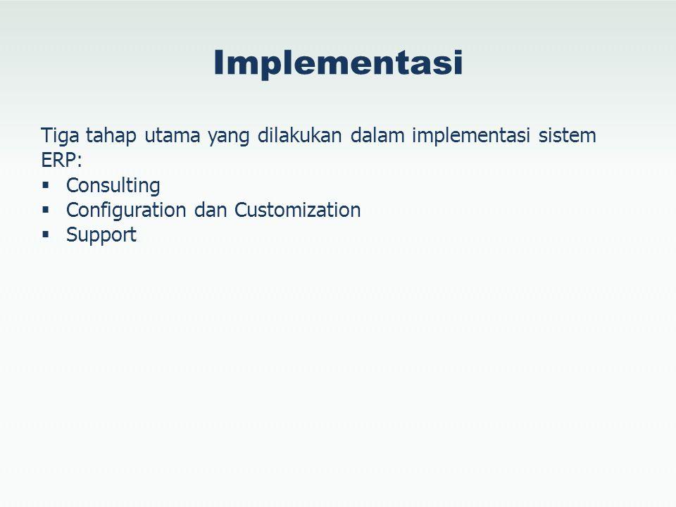 Implementasi Tiga tahap utama yang dilakukan dalam implementasi sistem ERP:  Consulting  Configuration dan Customization  Support
