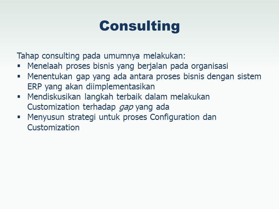 Consulting Tahap consulting pada umumnya melakukan:  Menelaah proses bisnis yang berjalan pada organisasi  Menentukan gap yang ada antara proses bis