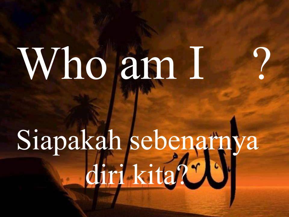 Who am I ? Siapakah sebenarnya diri kita?