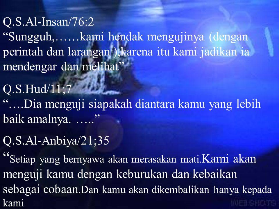 Q.S.Al-Insan/76:2 Sungguh,……kami hendak mengujinya (dengan perintah dan larangan ),karena itu kami jadikan ia mendengar dan melihat Q.S.Hud/11;7 ….Dia menguji siapakah diantara kamu yang lebih baik amalnya.