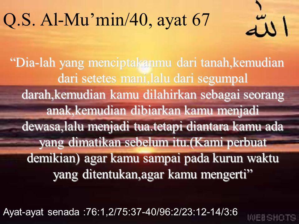 "Q.S. Al-Mu'min/40, ayat 67 ""Dia-lah yang menciptakanmu dari tanah,kemudian dari setetes mani,lalu dari segumpal darah,kemudian kamu dilahirkan sebagai"