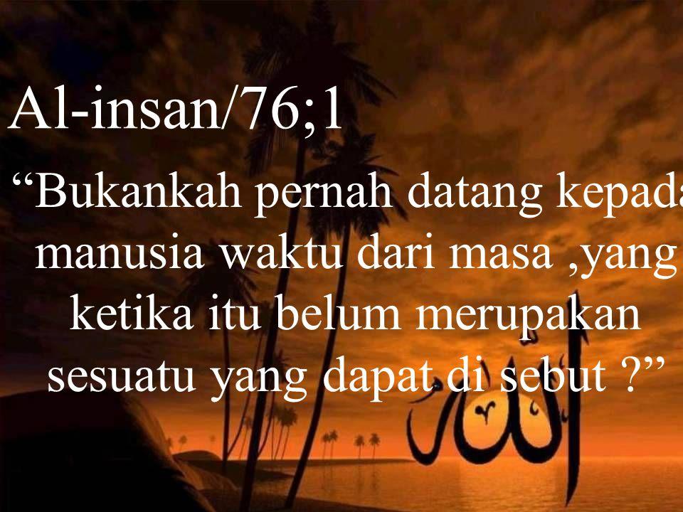 Al-insan/76;1 Bukankah pernah datang kepada manusia waktu dari masa,yang ketika itu belum merupakan sesuatu yang dapat di sebut ?