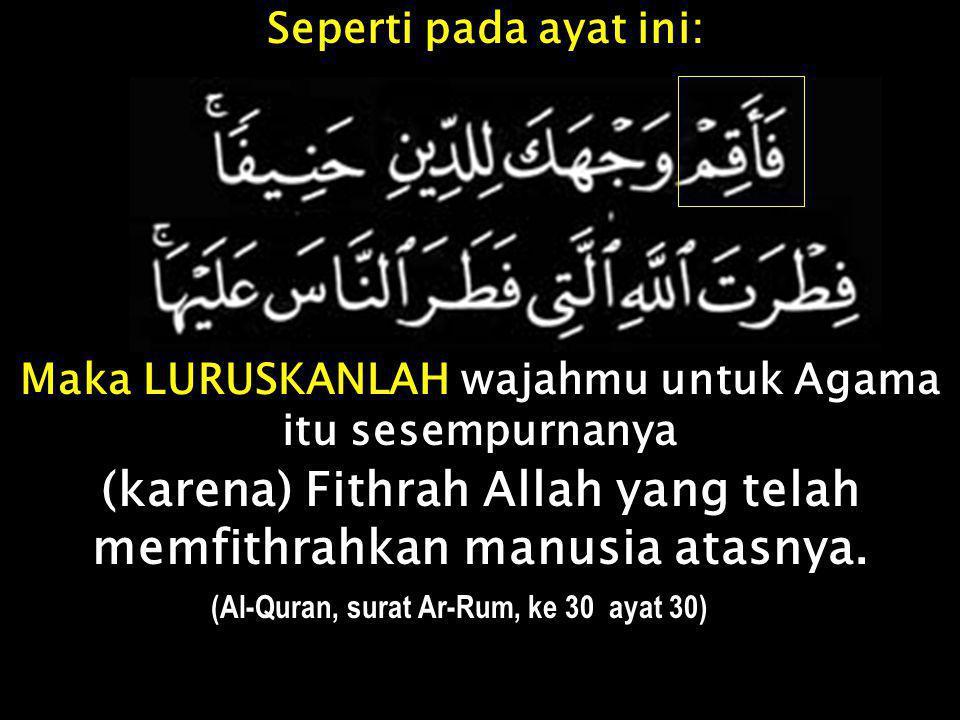 Maka LURUSKANLAH wajahmu untuk Agama itu sesempurnanya (karena) Fithrah Allah yang telah memfithrahkan manusia atasnya. (Al-Quran, surat Ar-Rum, ke 30