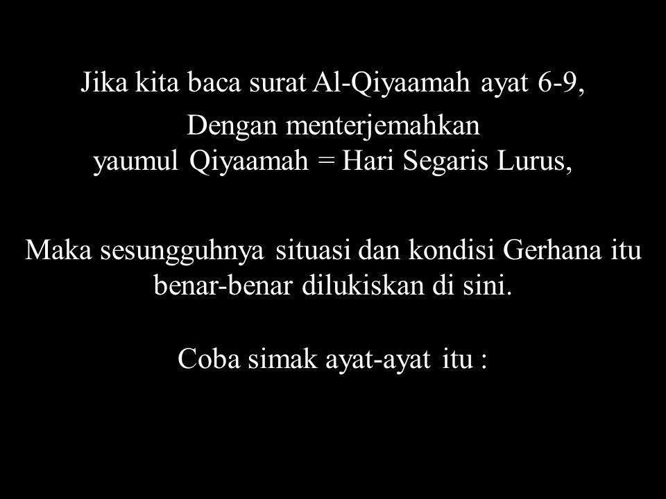 Jika kita baca surat Al-Qiyaamah ayat 6-9, Dengan menterjemahkan yaumul Qiyaamah = Hari Segaris Lurus, Maka sesungguhnya situasi dan kondisi Gerhana itu benar-benar dilukiskan di sini.