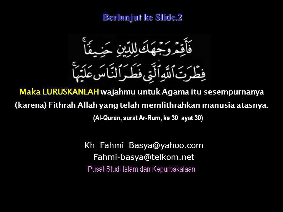 Berlanjut ke Slide.2 Berlanjut ke Slide.2 Kh_Fahmi_Basya@yahoo.com Fahmi-basya@telkom.net Pusat Studi Islam dan Kepurbakalaan Maka LURUSKANLAH wajahmu untuk Agama itu sesempurnanya (karena) Fithrah Allah yang telah memfithrahkan manusia atasnya.