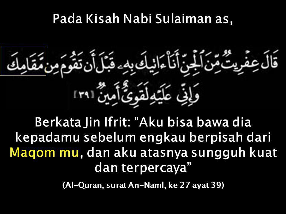 Pada Kisah Nabi Sulaiman as, Berkata Jin Ifrit: Aku bisa bawa dia kepadamu sebelum engkau berpisah dari Maqom mu, dan aku atasnya sungguh kuat dan terpercaya (Al-Quran, surat An-Naml, ke 27 ayat 39)