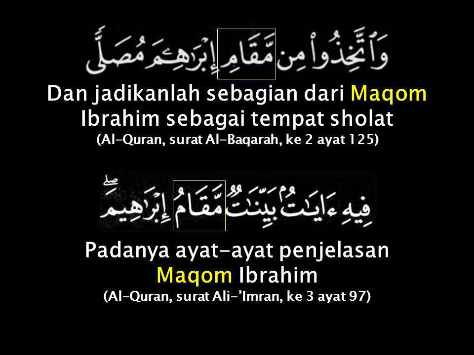 Dan jadikanlah sebagian dari Maqom Ibrahim sebagai tempat sholat (Al-Quran, surat Al-Baqarah, ke 2 ayat 125) Padanya ayat-ayat penjelasan Maqom Ibrahim (Al-Quran, surat Ali-'Imran, ke 3 ayat 97)