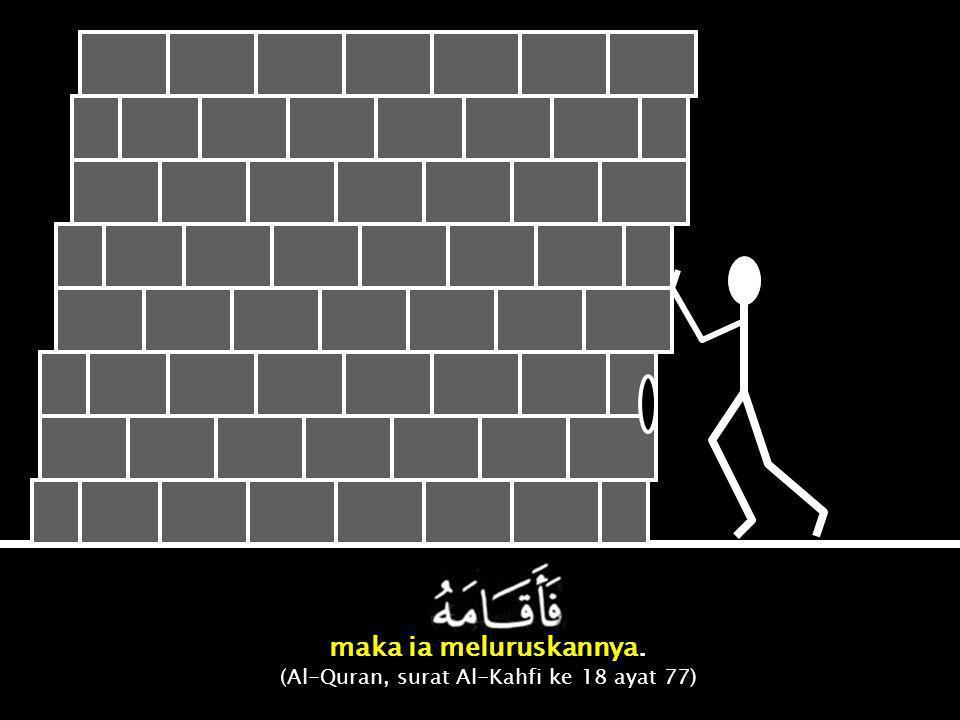 maka ia meluruskannya. (Al-Quran, surat Al-Kahfi ke 18 ayat 77)