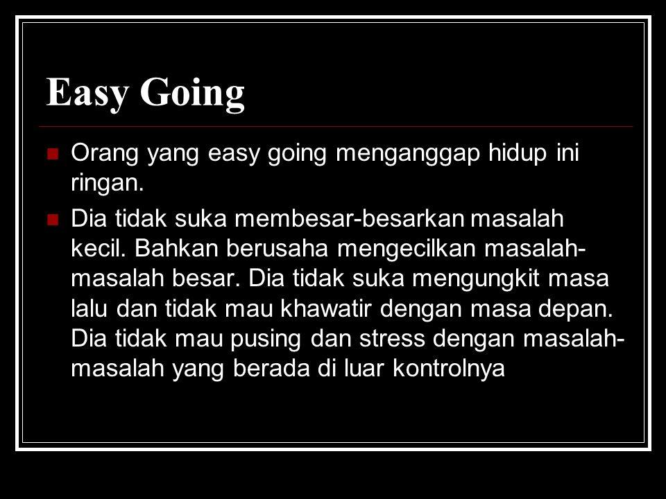 Easy Going  Orang yang easy going menganggap hidup ini ringan.  Dia tidak suka membesar-besarkan masalah kecil. Bahkan berusaha mengecilkan masalah-