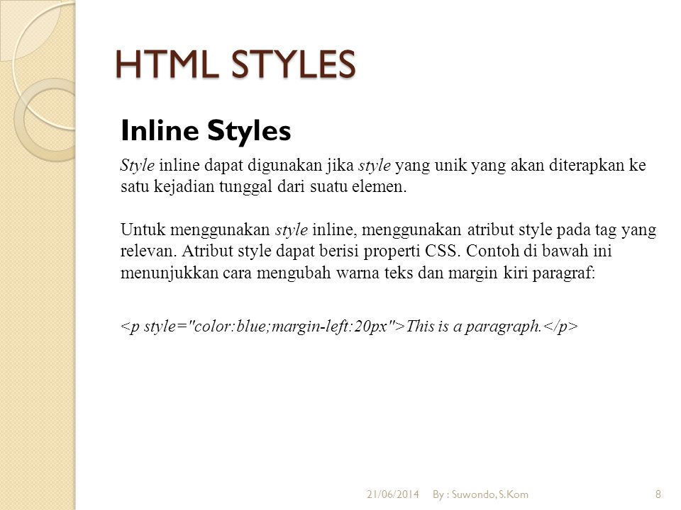 HTML STYLES Inline Styles Style inline dapat digunakan jika style yang unik yang akan diterapkan ke satu kejadian tunggal dari suatu elemen.