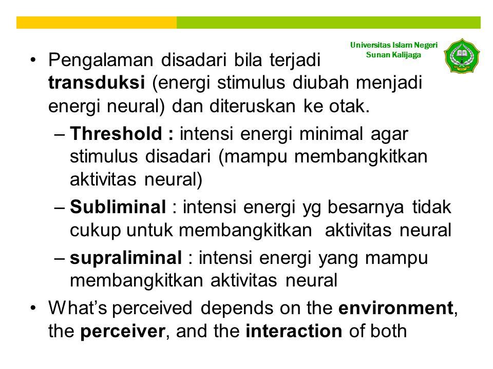 Universitas Islam Negeri Sunan Kalijaga •Pengalaman disadari bila terjadi transduksi (energi stimulus diubah menjadi energi neural) dan diteruskan ke