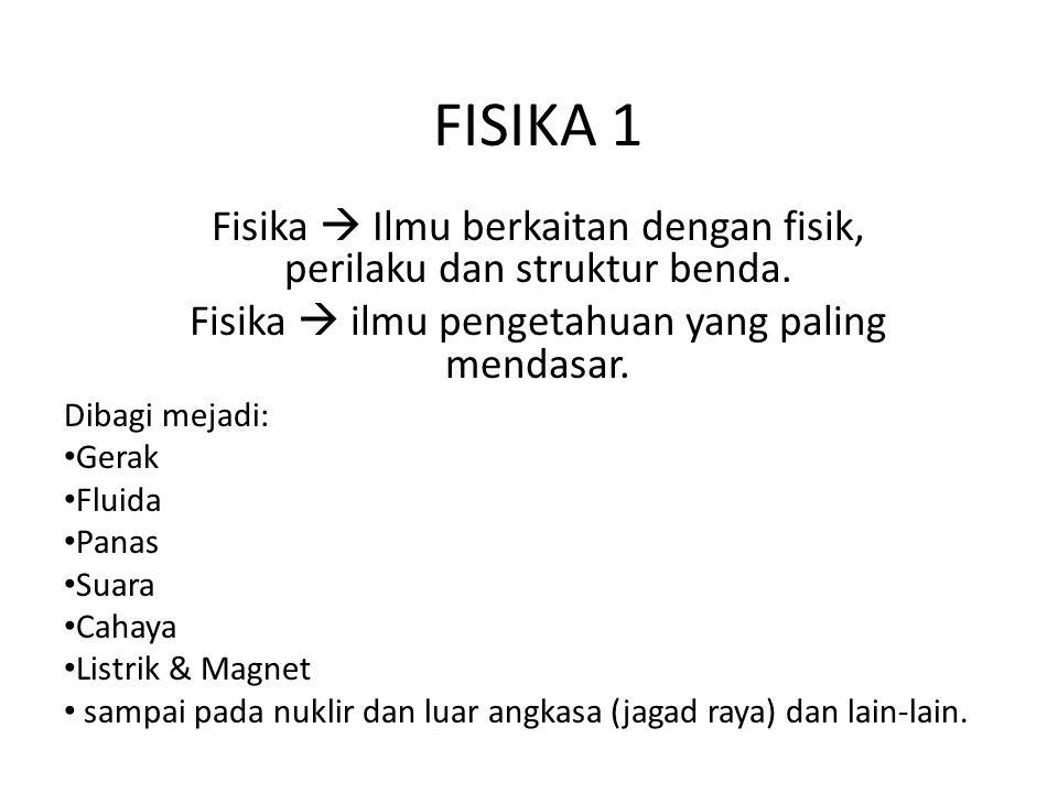 FISIKA 1 Fisika  Ilmu berkaitan dengan fisik, perilaku dan struktur benda. Fisika  ilmu pengetahuan yang paling mendasar. Dibagi mejadi: • Gerak • F