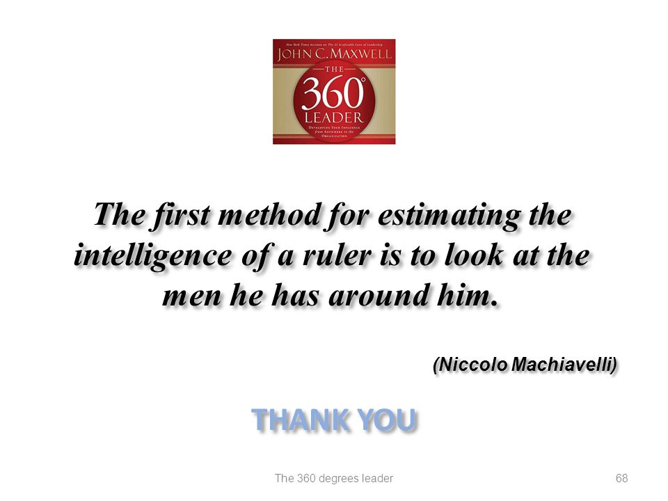The first method for estimating the intelligence of a ruler is to look at the men he has around him. (Niccolo Machiavelli) 68The 360 degrees leader