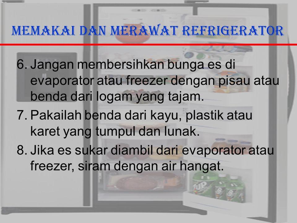 29/10/2006Ricky G & Ega T. Berman10 Memakai dan Merawat Refrigerator 6.Jangan membersihkan bunga es di evaporator atau freezer dengan pisau atau benda