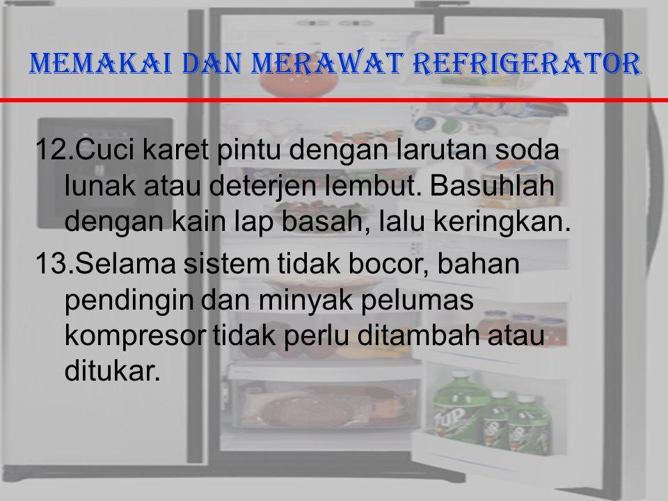 29/10/2006Ricky G & Ega T. Berman12 Memakai dan Merawat Refrigerator 12.Cuci karet pintu dengan larutan soda lunak atau deterjen lembut. Basuhlah deng