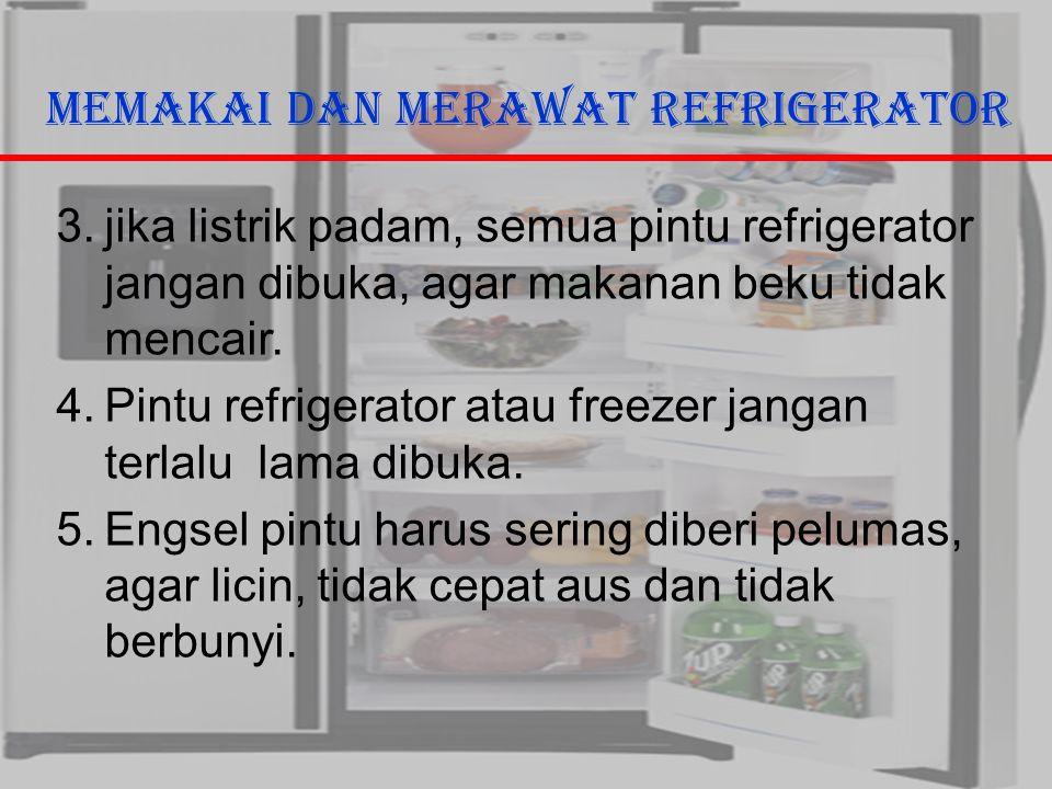 29/10/2006Ricky G & Ega T. Berman9 Memakai dan Merawat Refrigerator 3.jika listrik padam, semua pintu refrigerator jangan dibuka, agar makanan beku ti