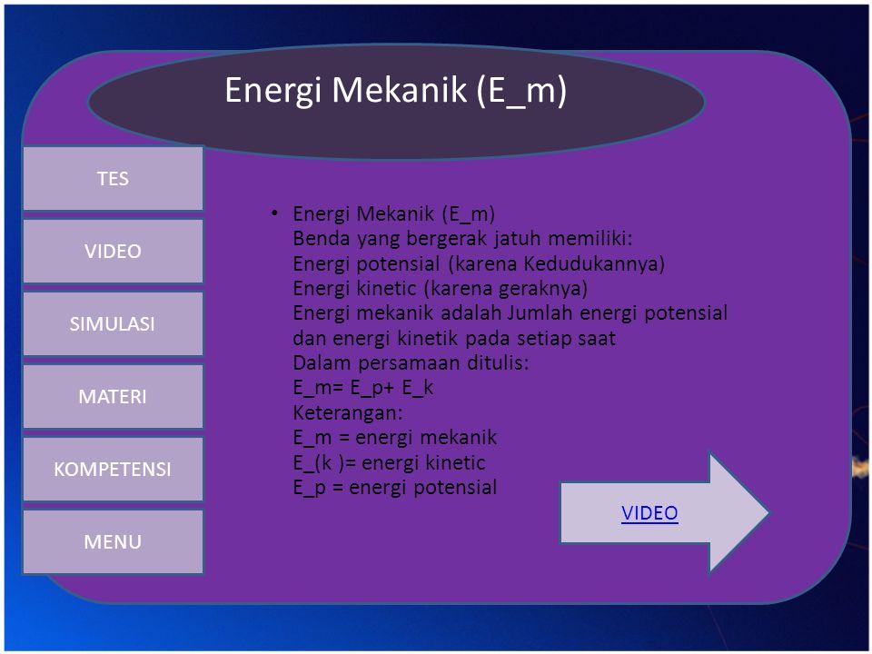 • Energi Mekanik (E_m) Benda yang bergerak jatuh memiliki: Energi potensial (karena Kedudukannya) Energi kinetic (karena geraknya) Energi mekanik adal