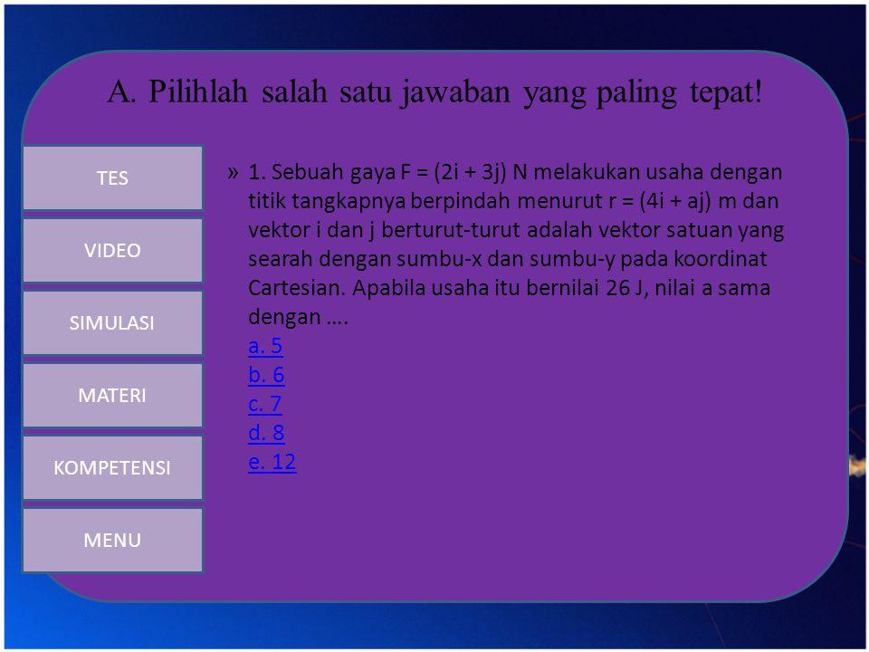 A. Pilihlah salah satu jawaban yang paling tepat! » 1. Sebuah gaya F = (2i + 3j) N melakukan usaha dengan titik tangkapnya berpindah menurut r = (4i +