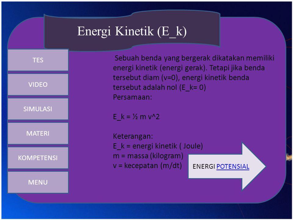 Sebuah benda yang bergerak dikatakan memiliki energi kinetik (energi gerak). Tetapi jika benda tersebut diam (v=0), energi kinetik benda tersebut adal