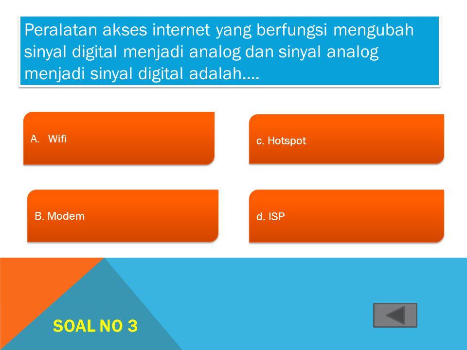 SOAL NO 2 A.ModemModem A.ModemModem B. ISP c. Jaringan telekomunikasi c. Jaringan telekomunikasi d. www d. www Perangkat yang harus ada agar kita bisa