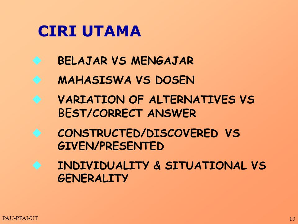 PAU-PPAI-UT 10  BELAJAR VS MENGAJAR  MAHASISWA VS DOSEN  VARIATION OF ALTERNATIVES VS BE ST/CORRECT ANSWER  CONSTRUCTED/DISCOVERED VS GIVEN/PRESENTED  INDIVIDUALITY & SITUATIONAL VS GENERALITY CIRI UTAMA