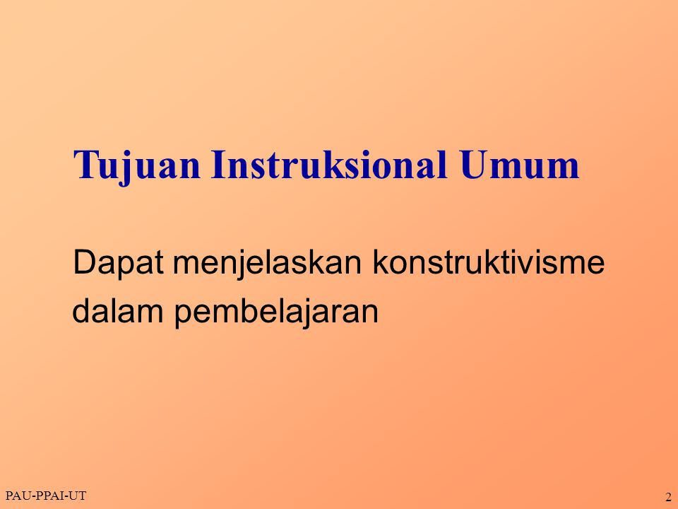 PAU-PPAI-UT 3 •Menjelaskan batasan konstruktivisme •Menjelaskan posisi konstruktivisme dalam aliran filsafat dan teori belajar •Menjelaskan dampak konstruktivisme terhadap pembelajaran dan komponennya •Menjelaskan model-model pembelajaran konstruktivisme Tujuan Instruksional Khusus